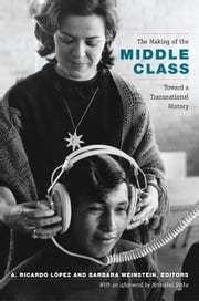 The Making of the Middle Class - Toward a Transnational History ebook by A. Ricardo López,A. Ricardo López,Barbara Weinstein
