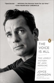 The Voice Is All - The Lonely Victory of Jack Kerouac ebook by Joyce Johnson