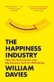 The Happiness Industry - How the Government and Big Business Sold us Well-Being ebook by William Davies
