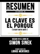 Resumen Extendido De La Clave Es El Porqué (Start With Why) - Basado En El Libro De Simon Sinek ebook by Libros Mentores