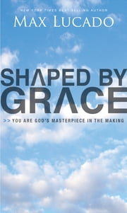 Shaped By Grace ebook by Max Lucado