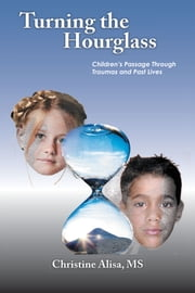 Turning the Hourglass - Children's Passage Through Traumas and Past Lives ebook by Christine Alisa, MS