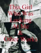 This Girl Who Was Looking At Me & Other Works ebook by