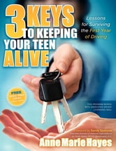 3 Keys to Keeping Your Teen Alive - Lessons for Surviving the First Year of Driving ebook by Anne Marie Hayes