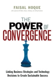 The Power of Convergence - Linking Business Strategies and Technology Decisions to Create Sustainable Success ebook by Faisal HOQUE,Lawrence M. WALSH,Diana L. MIRAKAJ,Jeffrey BRUCKNER