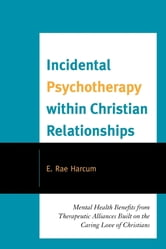 Incidental Psychotherapy within Christian Relationships - Mental Health Benefits from Therapeutic Alliances Built on the Caring Love of Christians ebook by E. Rae Harcum