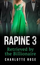 Rapine 3: Retrieved by the Billionaire ebook by Charlotte Rose