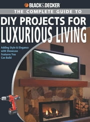 Black & Decker The Complete Guide to DIY Projects for Luxurious Living - Adding Style & Elegancce with Showcase Features You Can Build ebook by Jerri Farris