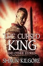 The Cursed King and Other Stories ebook by Shaun Kilgore