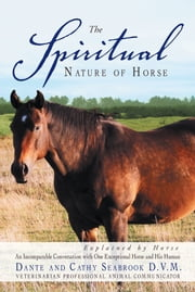 The Spiritual Nature of Horse Explained by Horse - An incomparable conversation between One exceptional horse and his human ebook by Dante and Cathy Seabrook, D.V.M.