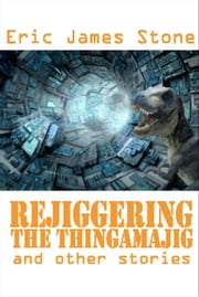 Rejiggering the Thingamajig and Other Stories ebook by Eric James Stone