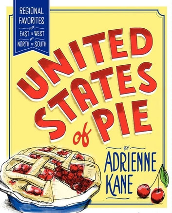 United States of Pie - Regional Favorites from East to West and North to South ebook by Adrienne Kane