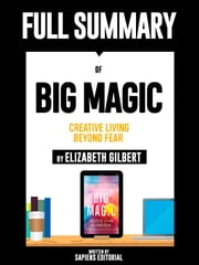 "Full Summary Of ""Big Magic: Creative Living Beyond Fear - By Elizabeth Gilbert"" ebook by Sapiens Editorial, Sapiens Editorial"