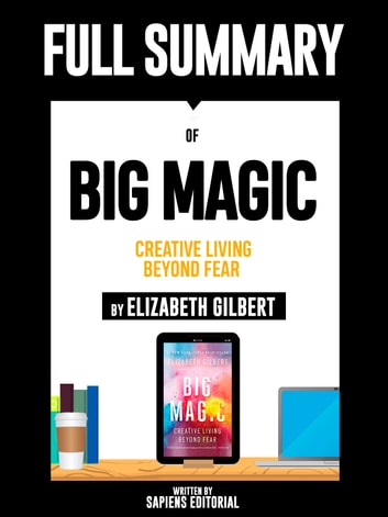"Full Summary Of ""Big Magic: Creative Living Beyond Fear - By Elizabeth Gilbert"" ebook by Sapiens Editorial,Sapiens Editorial"