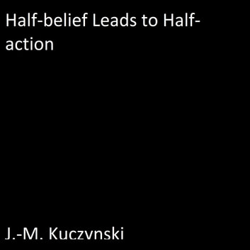 Half-belief Leads to Half-action audiobook by J.-M. Kuczynski