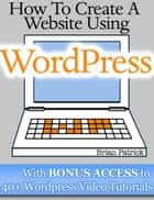 How To Create A Website Using Wordpress - The Beginner's Blueprint for Building a Professional Website in 3 Easy Steps (Plus 40+ Premium Wordpress Video Tutorials) ebook by