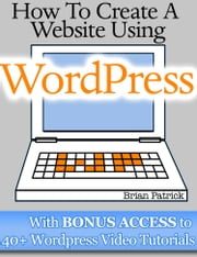 How To Create A Website Using Wordpress - The Beginner's Blueprint for Building a Professional Website in 3 Easy Steps (Plus 40+ Premium Wordpress Video Tutorials) ebook by Brian Patrick