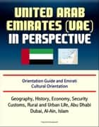 United Arab Emirates (UAE) in Perspective - Orientation Guide and Emirati Cultural Orientation: Geography, History, Economy, Security, Customs, Rural and Urban Life, Abu Dhabi, Dubai, Al-Ain, Islam ebook by Progressive Management