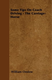 Some Tips On Coach Driving - The Carriage-Horse ebook by William Onslow