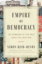 Empire of Democracy - The Remaking of the West Since the Cold War ebook by Simon Reid-Henry