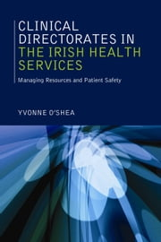 Clinical Directorates in the Irish Health Service: Managing Resources and Patient Safety ebook by Yvonne O'Shea
