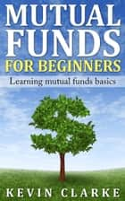 Mutual Funds for Beginners Learning Mutual Funds Basics ebook by Kevin Clarke