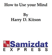 How to Use Your Mind: a Psychology of Study (1921), being a manual for the use of students and teachers in the administration of supervised study ebook by Harry D. Kitson