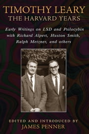 Timothy Leary: The Harvard Years - Early Writings on LSD and Psilocybin with Richard Alpert, Huston Smith, Ralph Metzner, and others ebook by James Penner
