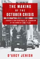 The Making of the October Crisis - Canada's Long Nightmare of Terrorism at the Hands of the FLQ ebook by D'Arcy Jenish