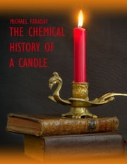 The Chemical History of a Candle (Illustrated) ebook by Michael Faraday