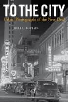 To The City - Urban Photographs of the New Deal ebook by Julia L. Foulkes