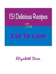 151 Delicious Recipes - For Eat To Live ebook by Elizabeth Dora