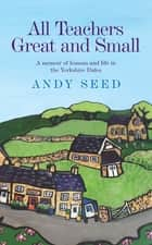 All Teachers Great and Small (Book 1) - A heart-warming and humorous memoir of lessons and life in the Yorkshire Dales ebook by Andy Seed