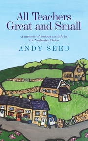 All Teachers Great and Small - A memoir of lessons and life in the Yorkshire Dales ebook by Andy Seed