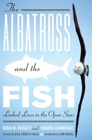 The Albatross and the Fish - Linked Lives in the Open Seas ebook by Robin W. Doughty,Virginia Carmichael