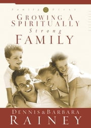 Growing a Spiritually Strong Family ebook by Dennis Rainey,Barbara Rainey
