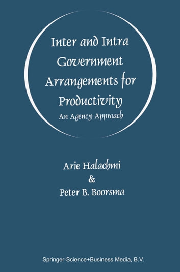 Inter and Intra Government Arrangements for Productivity - An Agency Approach ebook by Arie Halachmi,Peter B. Boorsma