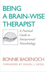 Being a Brain-Wise Therapist: A Practical Guide to Interpersonal Neurobiology (Norton Series on Interpersonal Neurobiology) ebook by Bonnie Badenoch