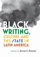 Black Writing, Culture, and the State in Latin America ebook by Jerome C. Branche