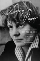 Living on Paper ebook by Iris Murdoch,Avril Horner,Anne Rowe