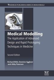 Medical Modelling - The Application of Advanced Design and Rapid Prototyping Techniques in Medicine ebook by Richard Bibb,Dominic Eggbeer,Abby Paterson