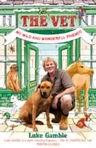 The Vet: My Wild and Wonderful Friends ebook by Luke Gamble