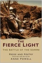The Fierce Light - The Battle of the Somme July-November 1916: Prose and Poetry ebook by Anne Powell