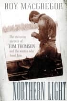 Northern Light - The Enduring Mystery of Tom Thomson and the Woman Who Loved Him ebook by Roy MacGregor