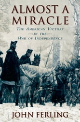 Almost a Miracle:The American Victory in the War of Independence - The American Victory in the War of Independence ebook by John Ferling