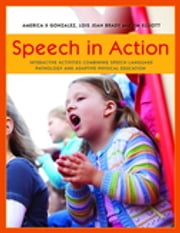 Speech in Action - Interactive Activities Combining Speech Language Pathology and Adaptive Physical Education ebook by America X. Gonzalez,Jim Elliott,Lois Jean Brady