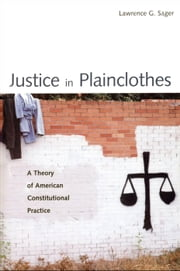 Justice in Plainclothes - A Theory of American Constitutional Practice ebook by Professor Lawrence G. Sager