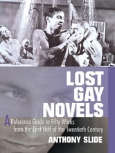 Lost Gay Novels - A Reference Guide to Fifty Works from the First Half of the Twentieth Century ebook by Anthony Slide