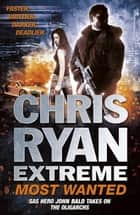 Chris Ryan Extreme: Most Wanted - Disavowed; Desperate; Deadly ebook by Chris Ryan