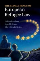 The Global Reach of European Refugee Law ebook by Hélène Lambert, Jane McAdam, Maryellen Fullerton